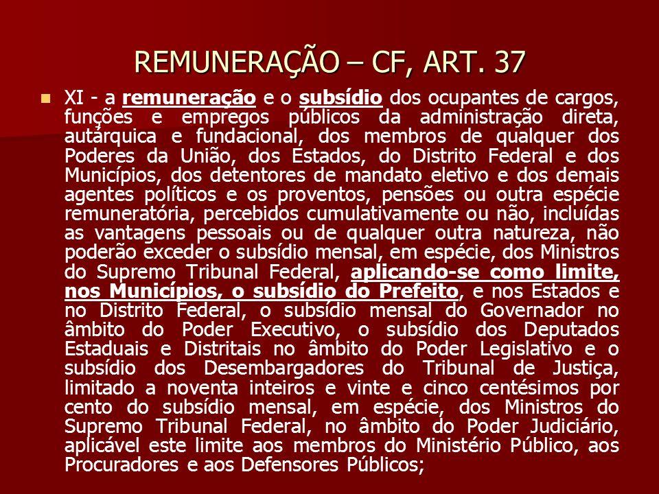 REMUNERAÇÃO – CF, ART. 37 XI - a remuneração e o subsídio dos ocupantes de cargos, funções e empregos públicos da administração direta, autárquica e f