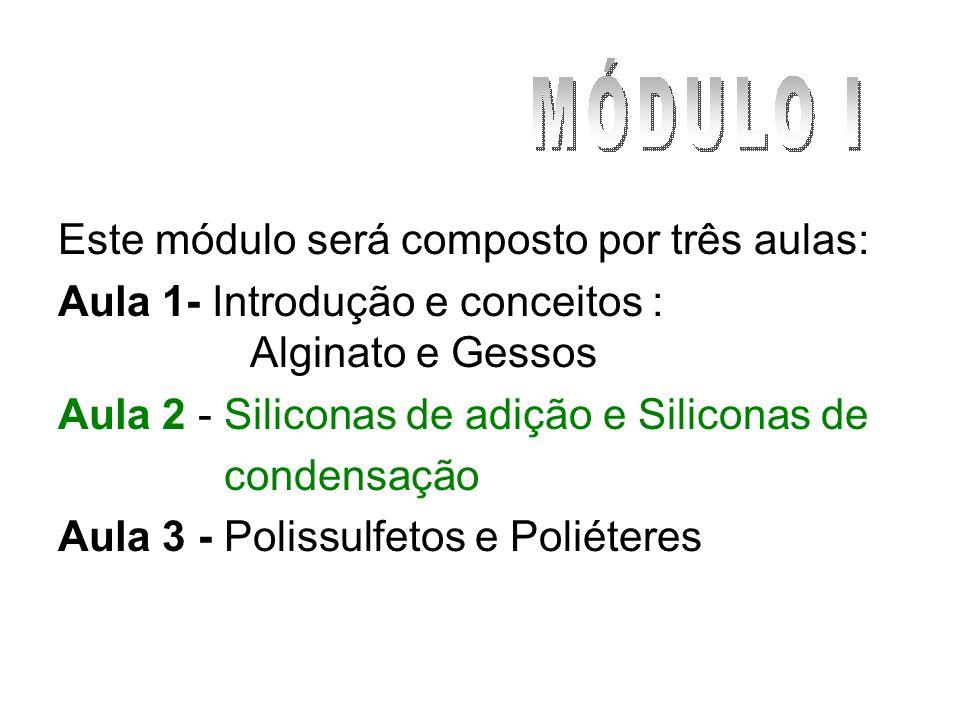 Este módulo será composto por três aulas: Aula 1- Introdução e conceitos : Alginato e Gessos Aula 2 - Siliconas de adição e Siliconas de condensação A