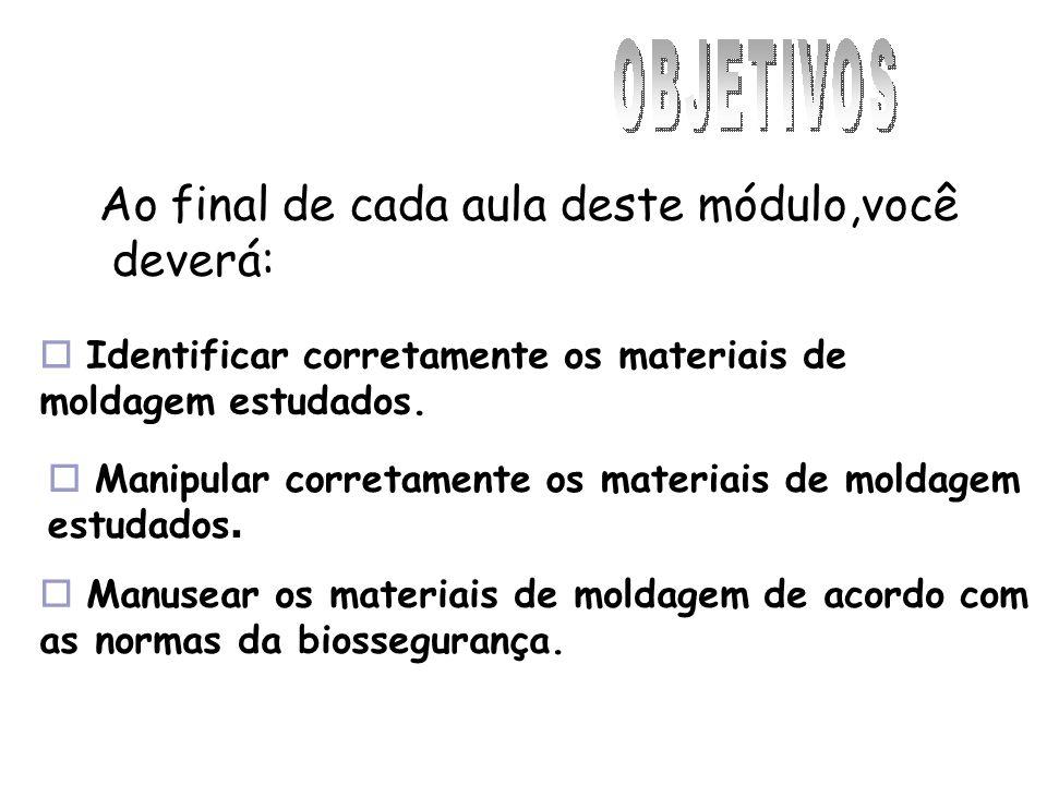 Ao final de cada aula deste módulo,você deverá: Identificar corretamente os materiais de moldagem estudados. Manusear os materiais de moldagem de acor