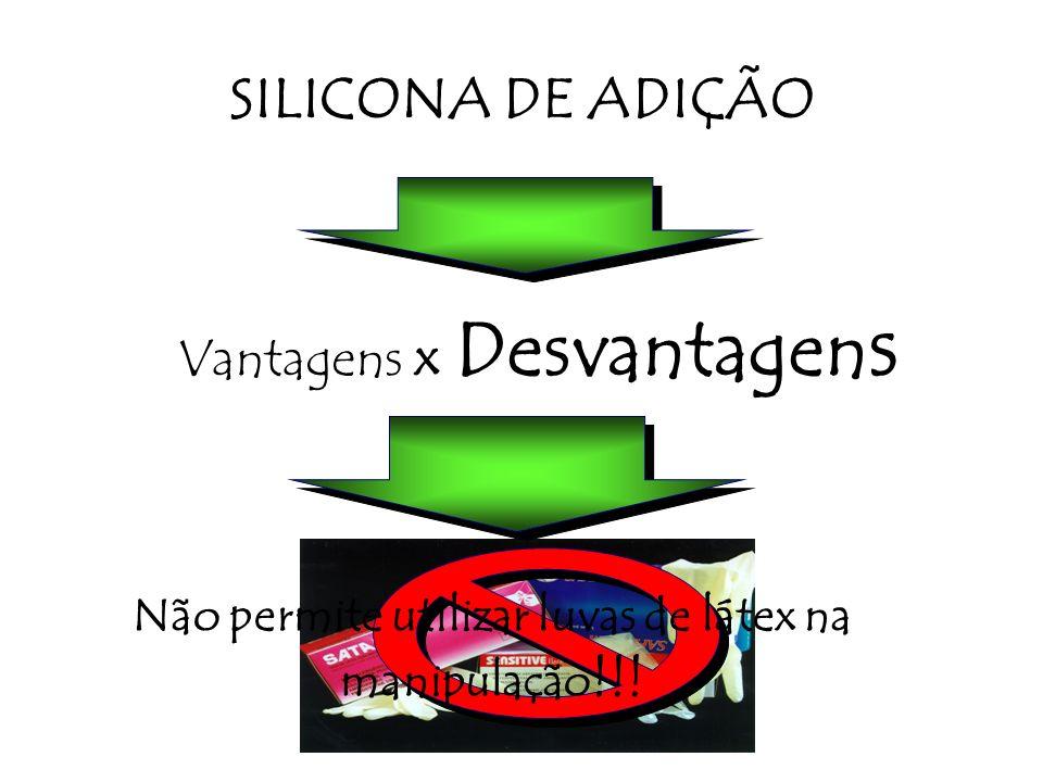 Não permite utilizar luvas de látex na manipulação !!! SILICONA DE ADIÇÃO Vantagens x Desvantagen s