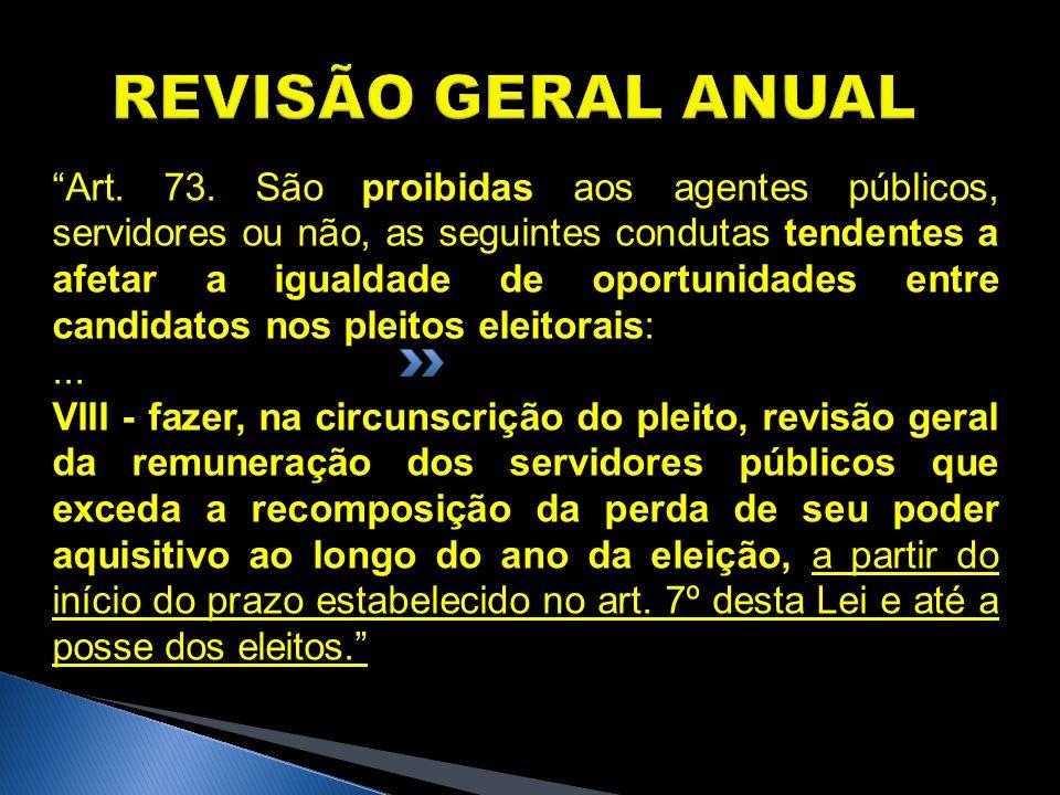 REVISÃO GERAL ANUAL Art. 73. São proibidas aos agentes públicos, servidores ou não, as seguintes condutas tendentes a afetar a igualdade de oportunida