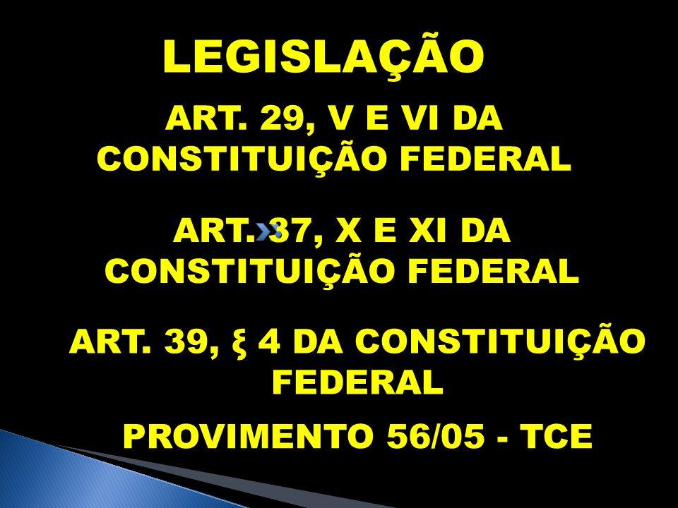 LEGISLAÇÃO ART. 29, V E VI DA CONSTITUIÇÃO FEDERAL ART. 37, X E XI DA CONSTITUIÇÃO FEDERAL ART. 39, ξ 4 DA CONSTITUIÇÃO FEDERAL PROVIMENTO 56/05 - TCE