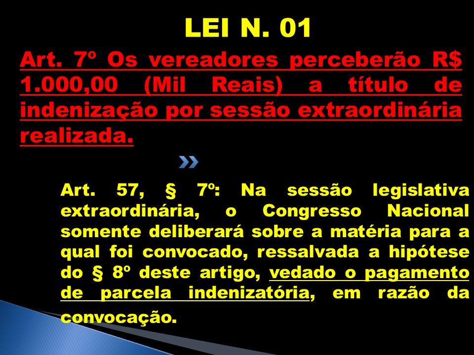 LEI N. 01 Art. 7º Os vereadores perceberão R$ 1.000,00 (Mil Reais) a título de indenização por sessão extraordinária realizada. Art. 57, § 7º: Na sess