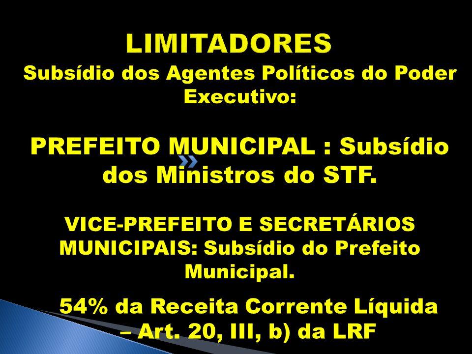LIMITADORES Subsídio dos Agentes Políticos do Poder Executivo: PREFEITO MUNICIPAL : Subsídio dos Ministros do STF. VICE-PREFEITO E SECRETÁRIOS MUNICIP