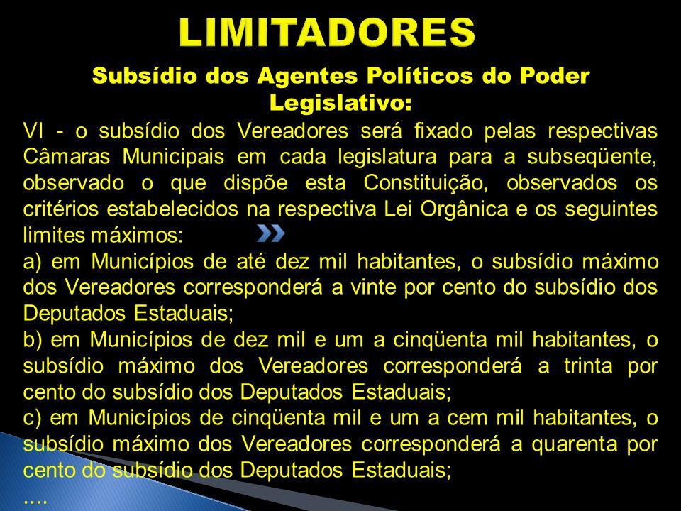 LIMITADORES Subsídio dos Agentes Políticos do Poder Legislativo: VI - o subsídio dos Vereadores será fixado pelas respectivas Câmaras Municipais em ca