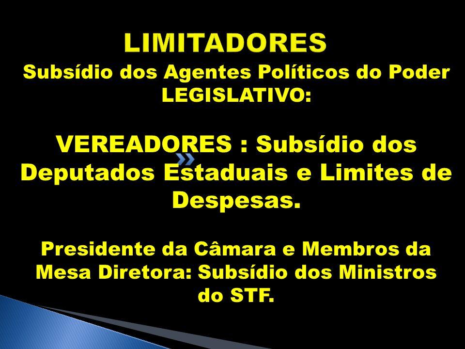 LIMITADORES Subsídio dos Agentes Políticos do Poder LEGISLATIVO: VEREADORES : Subsídio dos Deputados Estaduais e Limites de Despesas. Presidente da Câ