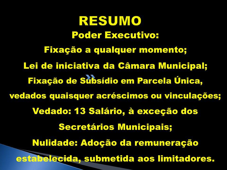 RESUMO Poder Executivo: Fixação a qualquer momento; Lei de iniciativa da Câmara Municipal; Fixação de Subsídio em Parcela Única, vedados quaisquer acr
