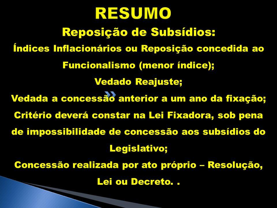 RESUMO Reposição de Subsídios: Índices Inflacionários ou Reposição concedida ao Funcionalismo (menor índice); Vedado Reajuste; Vedada a concessão ante