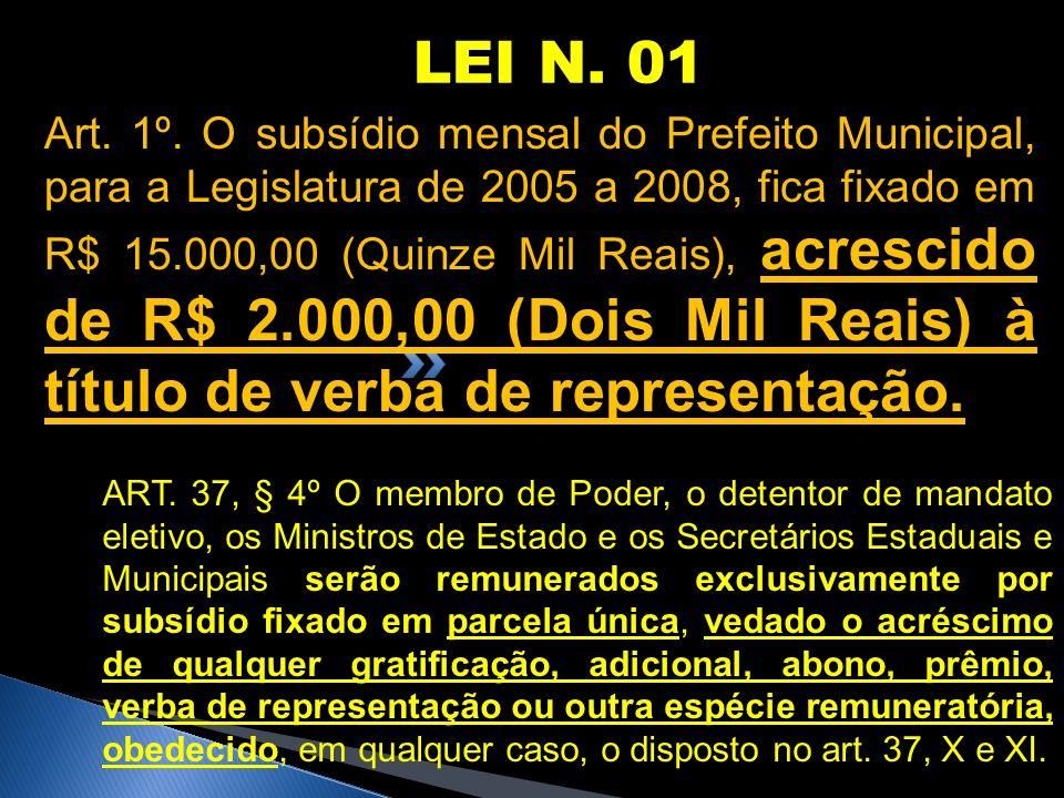 LEI N. 01 Art. 1º. O subsídio mensal do Prefeito Municipal, para a Legislatura de 2005 a 2008, fica fixado em R$ 15.000,00 (Quinze Mil Reais), acresci