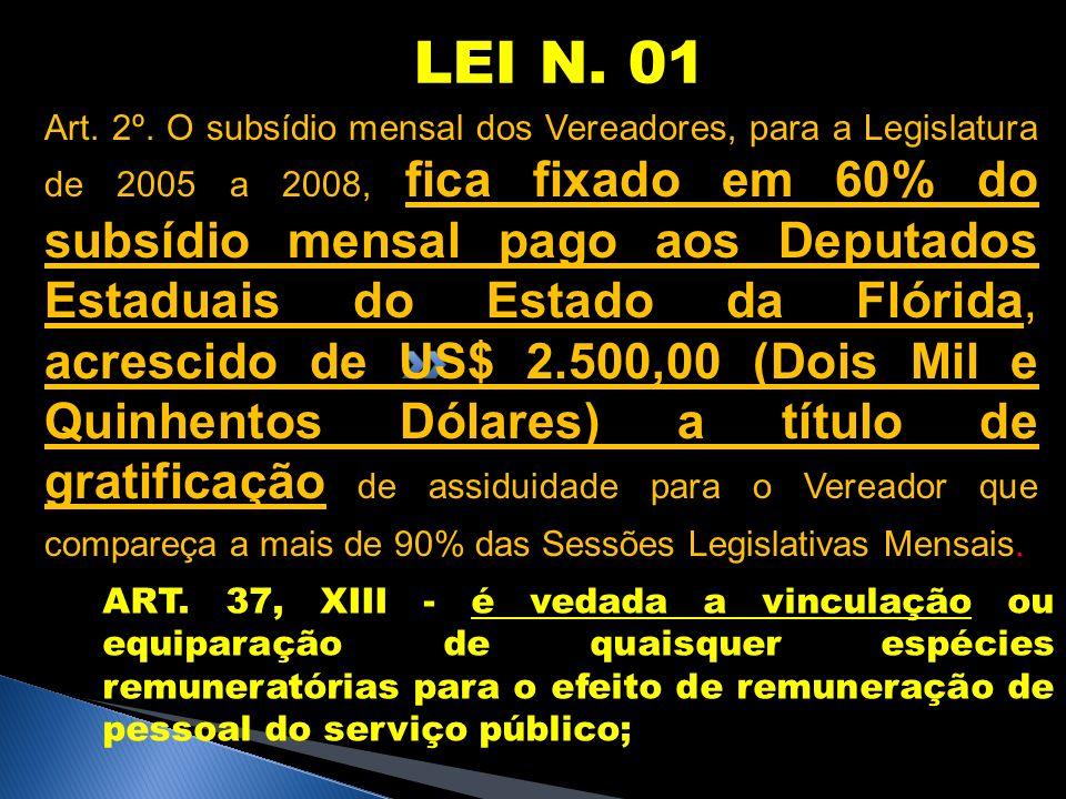 LEI N. 01 Art. 2º. O subsídio mensal dos Vereadores, para a Legislatura de 2005 a 2008, fica fixado em 60% do subsídio mensal pago aos Deputados Estad