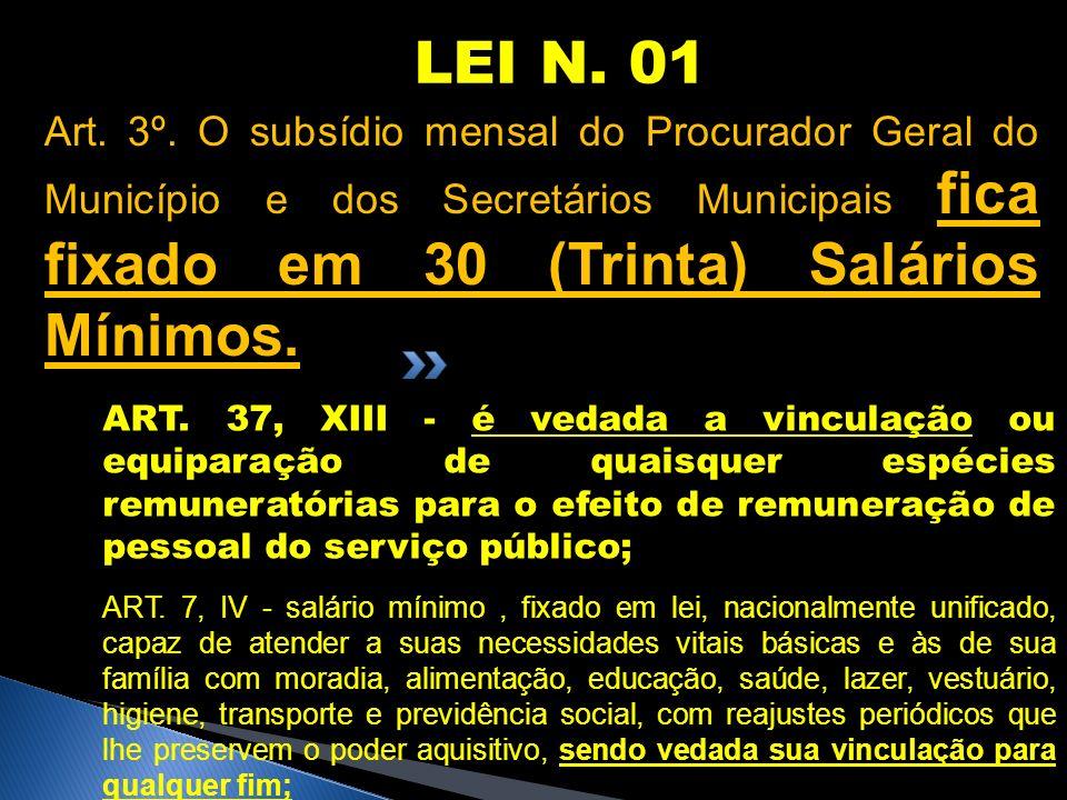 LEI N. 01 Art. 3º. O subsídio mensal do Procurador Geral do Município e dos Secretários Municipais fica fixado em 30 (Trinta) Salários Mínimos. ART. 3