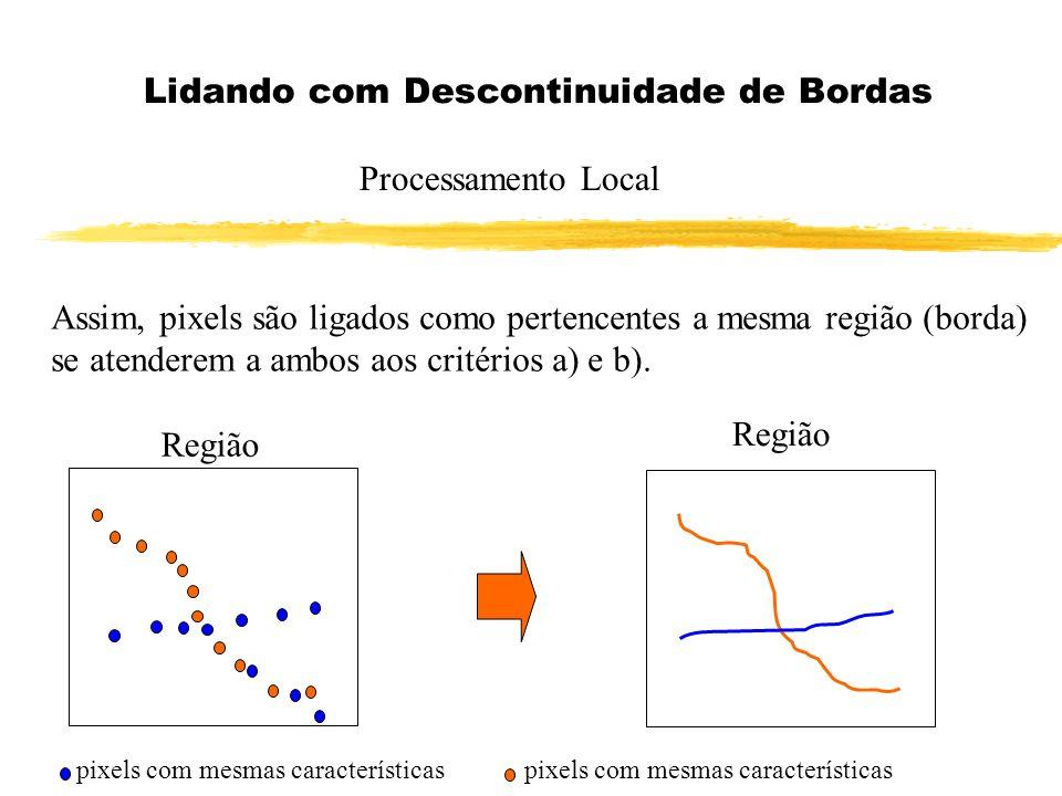 Lidando com Descontinuidade de Bordas Processamento Local Assim, pixels são ligados como pertencentes a mesma região (borda) se atenderem a ambos aos