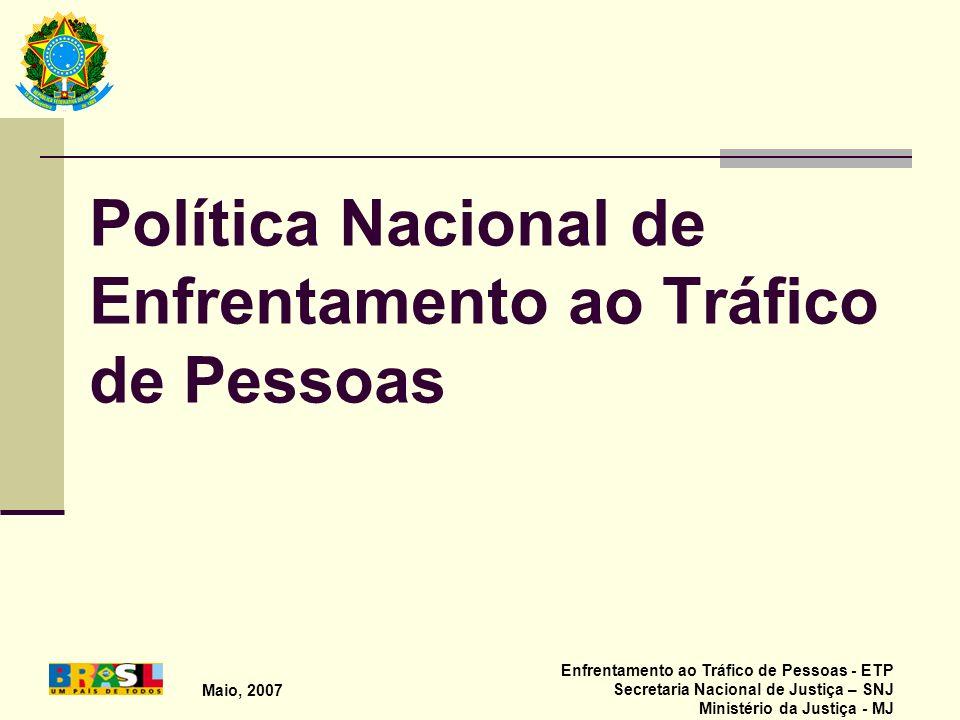 Maio, 2007 Enfrentamento ao Tráfico de Pessoas - ETP Secretaria Nacional de Justiça – SNJ Ministério da Justiça - MJ Política Nacional de Enfrentament