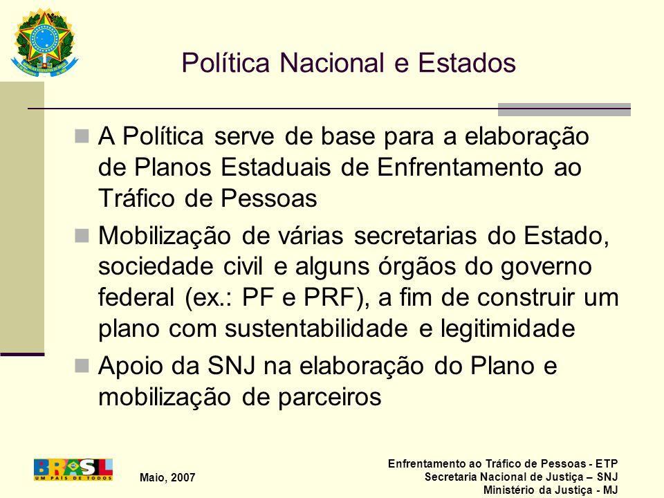 Maio, 2007 Enfrentamento ao Tráfico de Pessoas - ETP Secretaria Nacional de Justiça – SNJ Ministério da Justiça - MJ Política Nacional e Estados A Pol