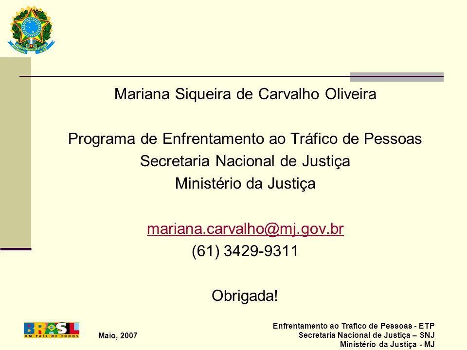 Maio, 2007 Enfrentamento ao Tráfico de Pessoas - ETP Secretaria Nacional de Justiça – SNJ Ministério da Justiça - MJ Mariana Siqueira de Carvalho Oliv