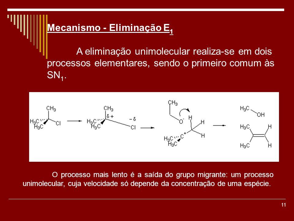 11 Mecanismo - Eliminação E 1 A eliminação unimolecular realiza-se em dois processos elementares, sendo o primeiro comum às SN 1. O processo mais lent