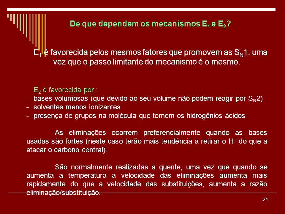 24 De que dependem os mecanismos E 1 e E 2 ? E 1 é favorecida pelos mesmos fatores que promovem as S N 1, uma vez que o passo limitante do mecanismo é