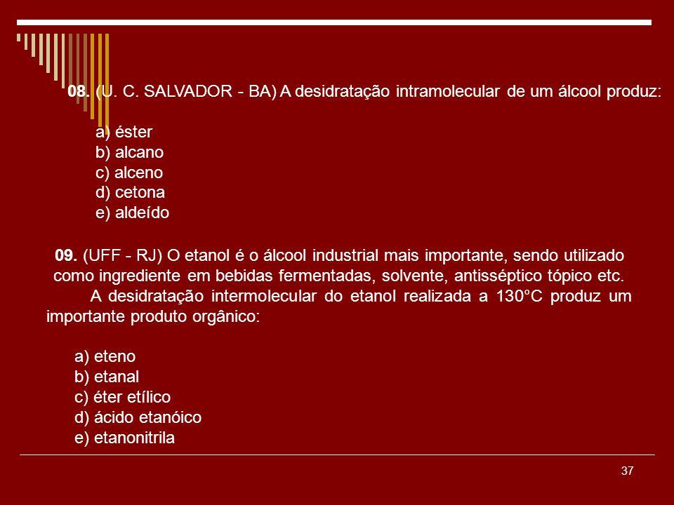 37 08. (U. C. SALVADOR - BA) A desidratação intramolecular de um álcool produz: a) éster b) alcano c) alceno d) cetona e) aldeído 09. (UFF - RJ) O eta