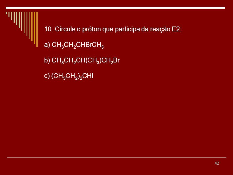 42 10. Circule o próton que participa da reação E2: a) CH 3 CH 2 CHBrCH 3 b) CH 3 CH 2 CH(CH 3 )CH 2 Br c) (CH 3 CH 2 ) 2 CHI