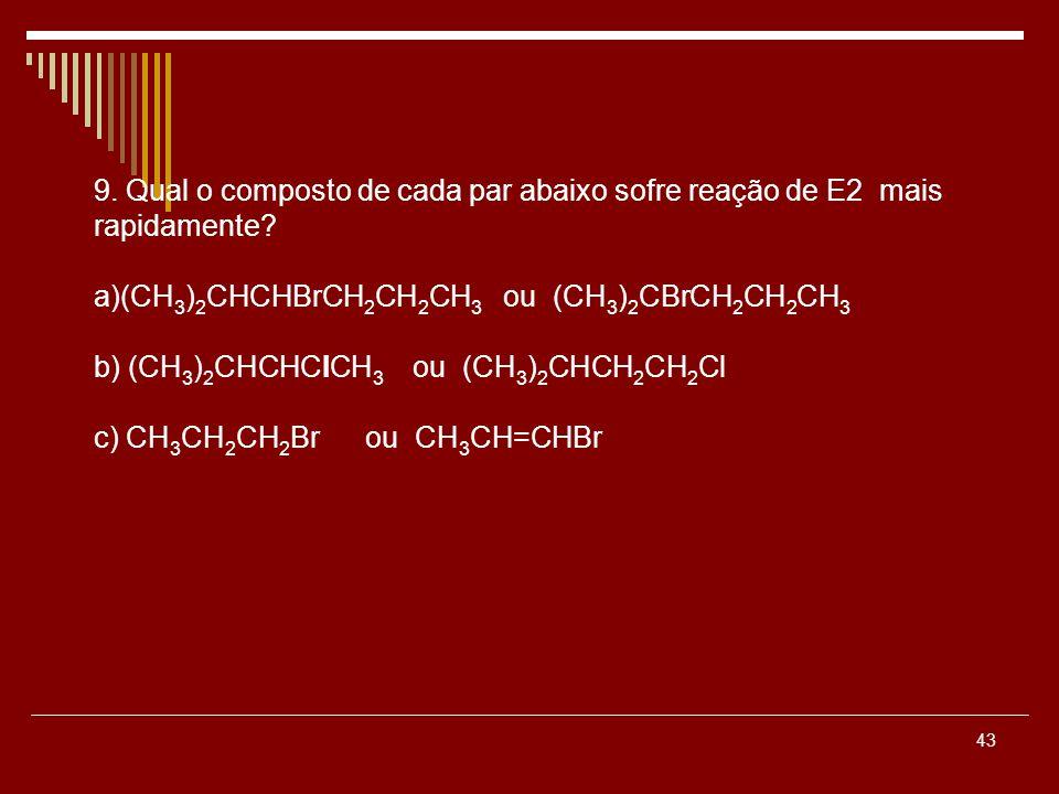 43 9. Qual o composto de cada par abaixo sofre reação de E2 mais rapidamente? a)(CH 3 ) 2 CHCHBrCH 2 CH 2 CH 3 ou (CH 3 ) 2 CBrCH 2 CH 2 CH 3 b) (CH 3