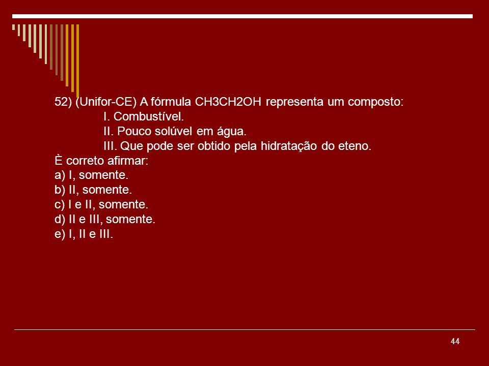 44 52) (Unifor-CE) A fórmula CH3CH2OH representa um composto: I. Combustível. II. Pouco solúvel em água. III. Que pode ser obtido pela hidratação do e