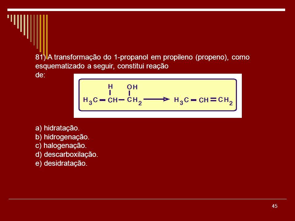 45 81) A transformação do 1-propanol em propileno (propeno), como esquematizado a seguir, constitui reação de: a) hidratação. b) hidrogenação. c) halo