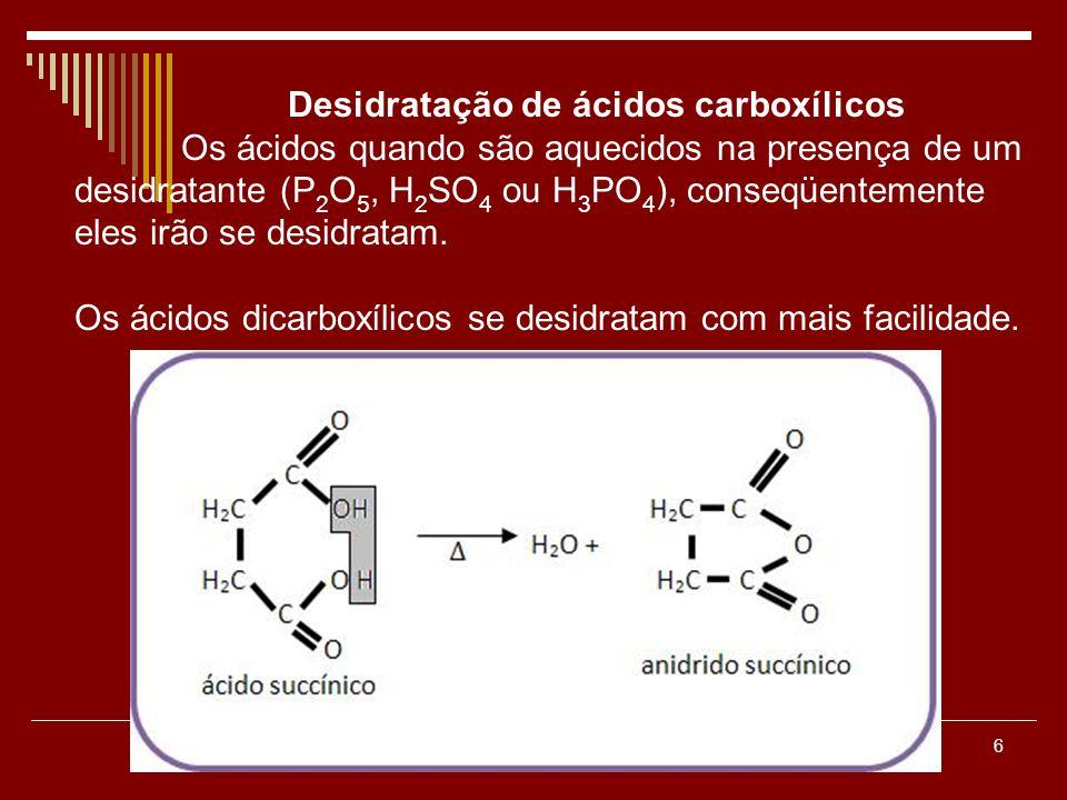 6 Desidratação de ácidos carboxílicos Os ácidos quando são aquecidos na presença de um desidratante (P 2 O 5, H 2 SO 4 ou H 3 PO 4 ), conseqüentemente