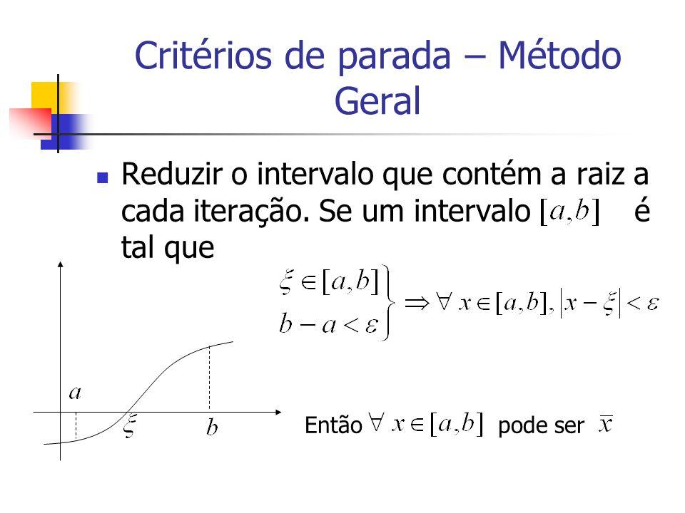 Critérios de parada – Método Geral Reduzir o intervalo que contém a raiz a cada iteração. Se um intervalo é tal que Então pode ser