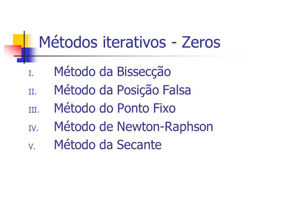 Métodos iterativos - Zeros I. Método da Bissecção II. Método da Posição Falsa III. Método do Ponto Fixo IV. Método de Newton-Raphson V. Método da Seca