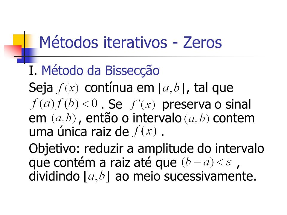 Métodos iterativos - Zeros I. Método da Bissecção Seja contínua em, tal que. Se preserva o sinal em, então o intervalo contem uma única raiz de. Objet