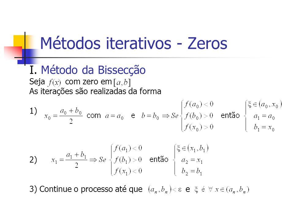Métodos iterativos - Zeros I. Método da Bissecção Seja com zero em As iterações são realizadas da forma 1) 2) 3) Continue o processo até que e