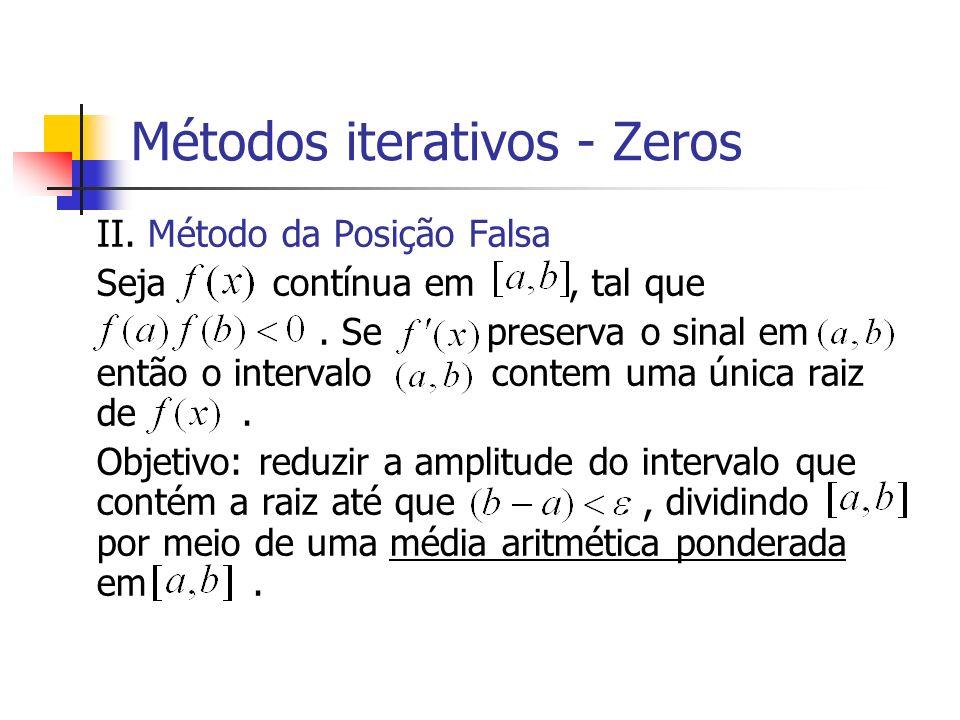 Métodos iterativos - Zeros II. Método da Posição Falsa Seja contínua em, tal que. Se preserva o sinal em então o intervalo contem uma única raiz de. O