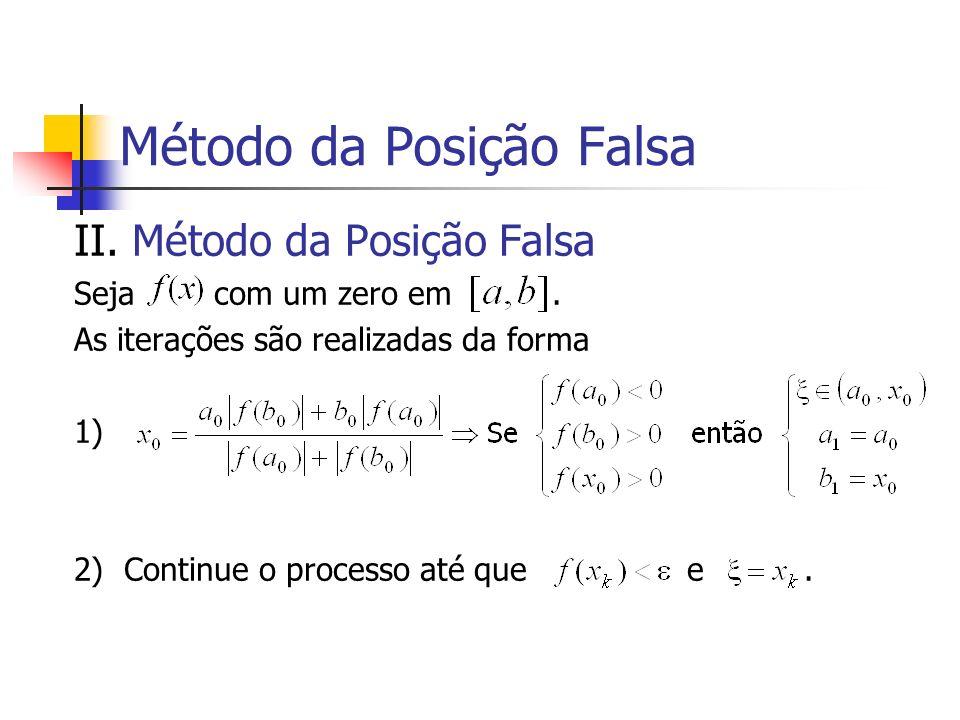Método da Posição Falsa II. Método da Posição Falsa Seja com um zero em. As iterações são realizadas da forma 1) 2) Continue o processo até que e.