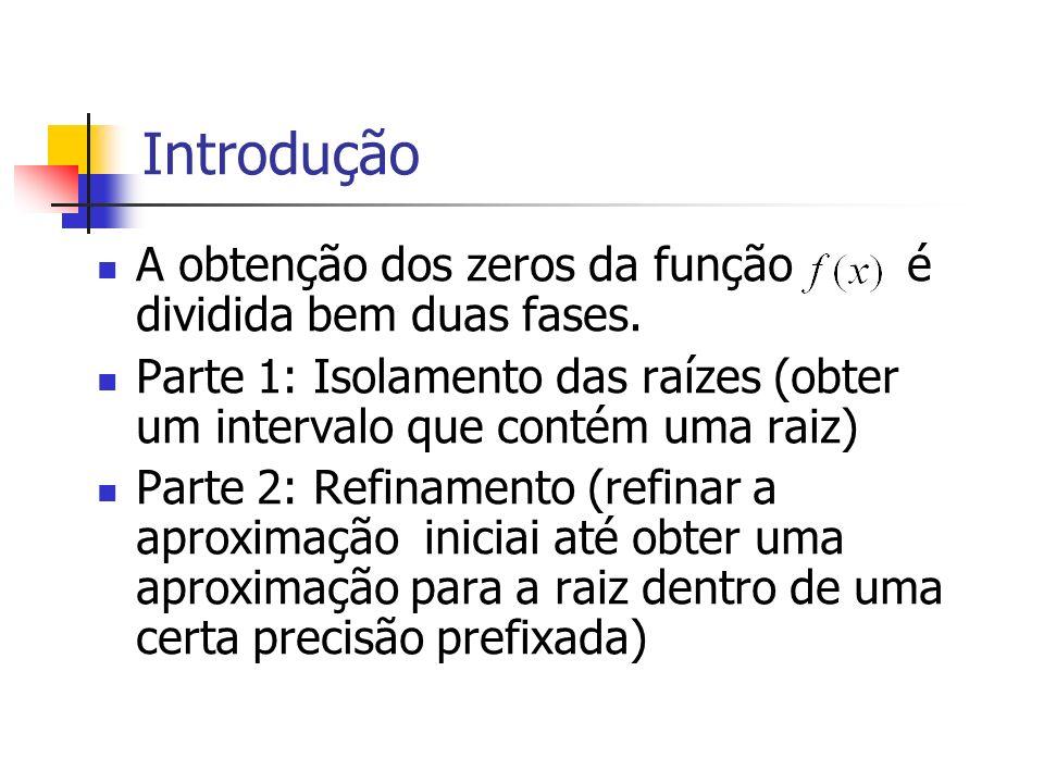 Introdução A obtenção dos zeros da função é dividida bem duas fases. Parte 1: Isolamento das raízes (obter um intervalo que contém uma raiz) Parte 2: