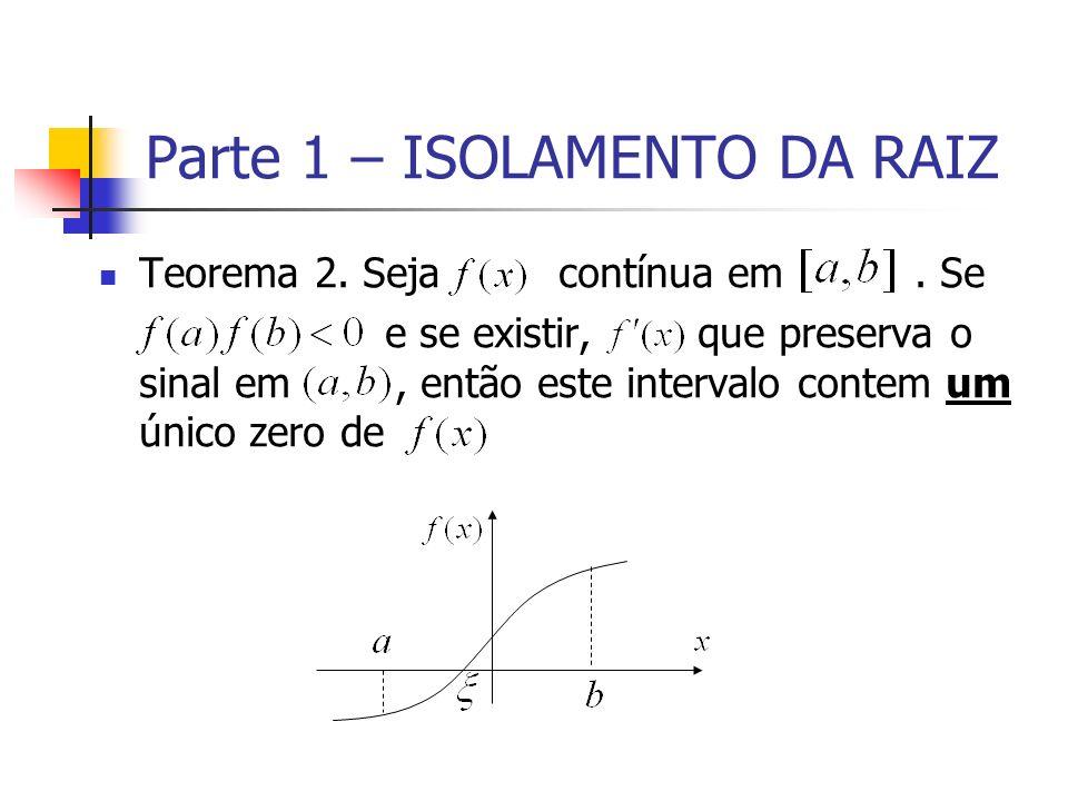 Parte 1 – ISOLAMENTO DA RAIZ Teorema 2. Seja contínua em. Se e se existir, que preserva o sinal em, então este intervalo contem um único zero de