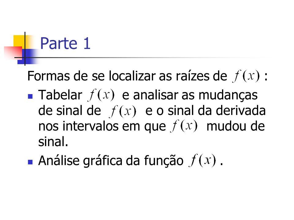 Parte 1 Formas de se localizar as raízes de : Tabelar e analisar as mudanças de sinal de e o sinal da derivada nos intervalos em que mudou de sinal. A