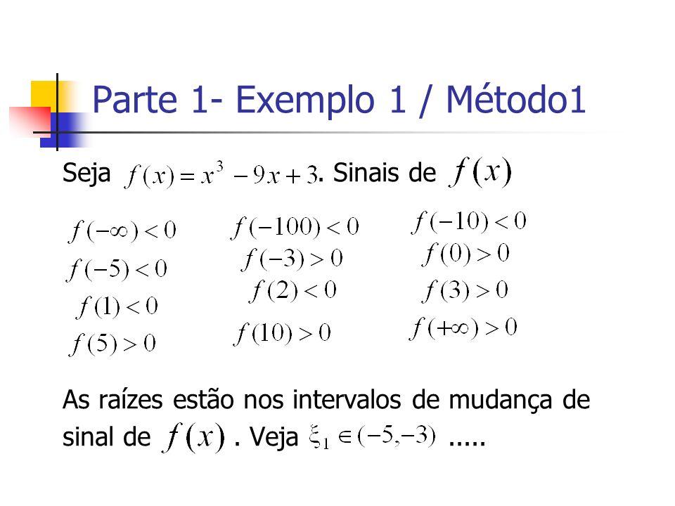 Parte 1- Exemplo 1 / Método1 Seja. Sinais de As raízes estão nos intervalos de mudança de sinal de. Veja.....