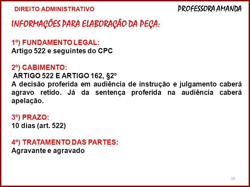16 INFORMAÇÕES PARA ELABORAÇÃO DA PEÇA: 1º) FUNDAMENTO LEGAL: Artigo 522 e seguintes do CPC 2º) CABIMENTO: ARTIGO 522 E ARTIGO 162, §2º A decisão prof