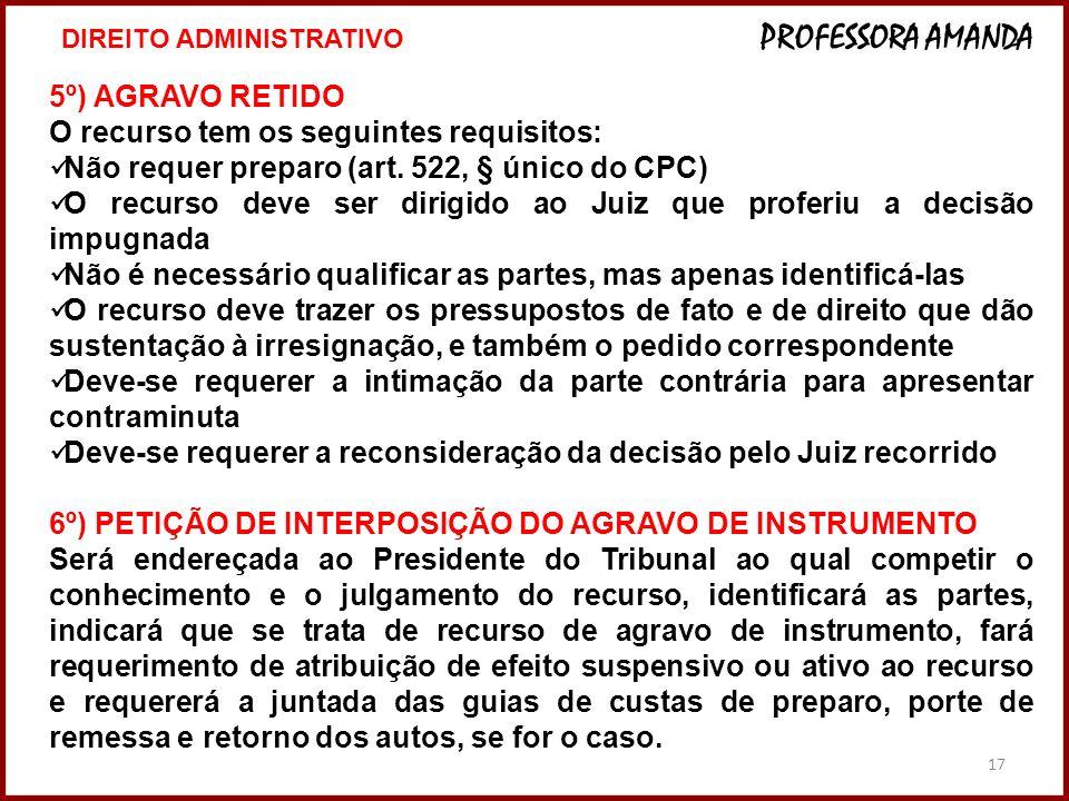 17 5º) AGRAVO RETIDO O recurso tem os seguintes requisitos: Não requer preparo (art. 522, § único do CPC) O recurso deve ser dirigido ao Juiz que prof