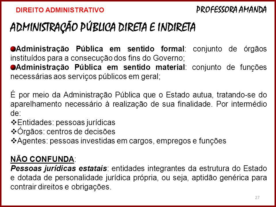 27 ADMINISTRAÇÃO PÚBLICA DIRETA E INDIRETA Administração Pública em sentido formal: conjunto de órgãos instituídos para a consecução dos fins do Gover