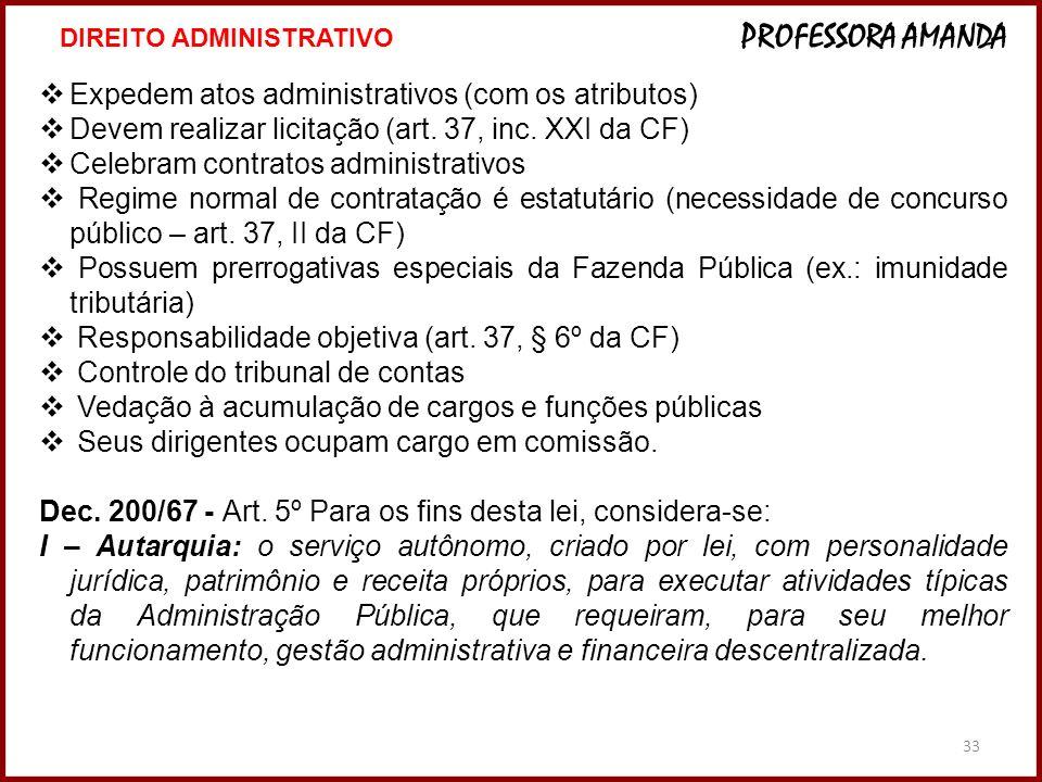 33 Expedem atos administrativos (com os atributos) Devem realizar licitação (art. 37, inc. XXI da CF) Celebram contratos administrativos Regime normal