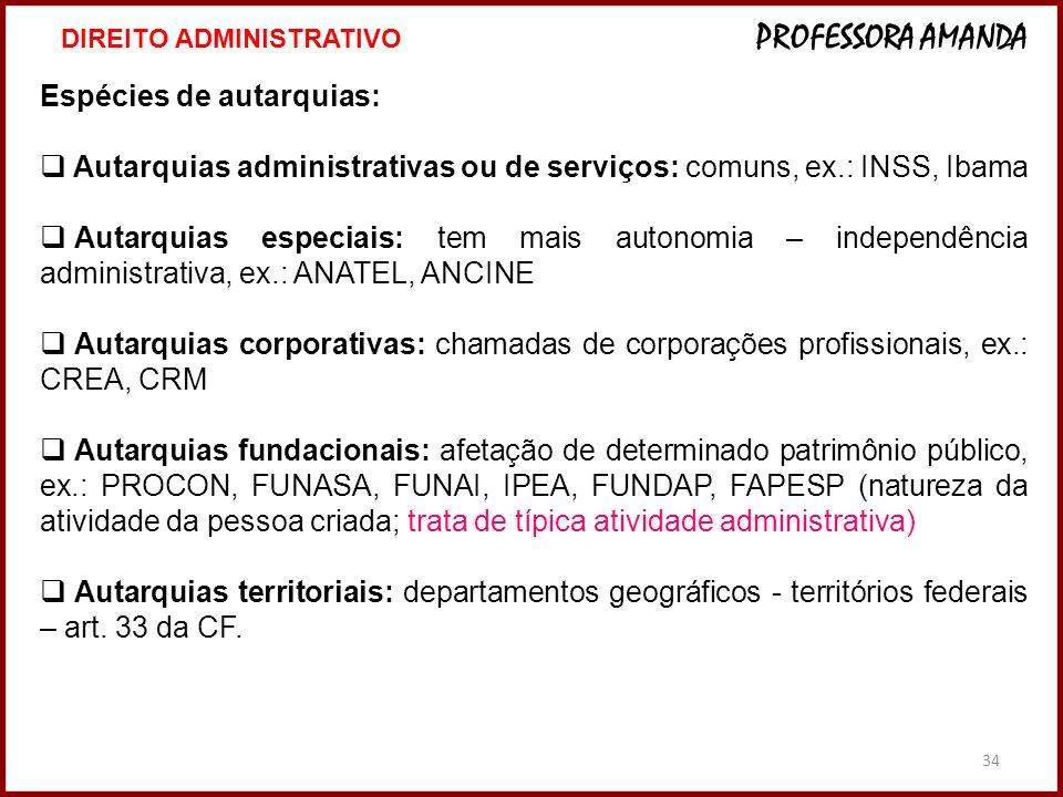 34 Espécies de autarquias: Autarquias administrativas ou de serviços: comuns, ex.: INSS, Ibama Autarquias especiais: tem mais autonomia – independênci
