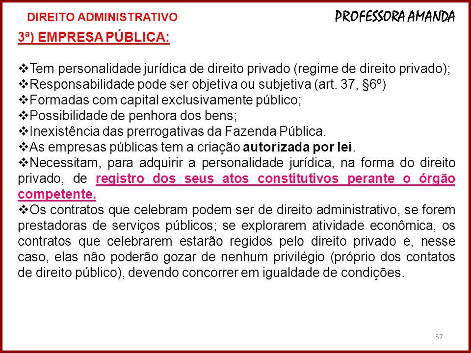 37 3ª) EMPRESA PÚBLICA: Tem personalidade jurídica de direito privado (regime de direito privado); Responsabilidade pode ser objetiva ou subjetiva (ar