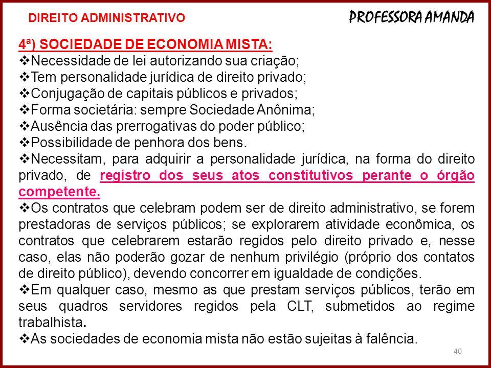 40 4ª) SOCIEDADE DE ECONOMIA MISTA: Necessidade de lei autorizando sua criação; Tem personalidade jurídica de direito privado; Conjugação de capitais