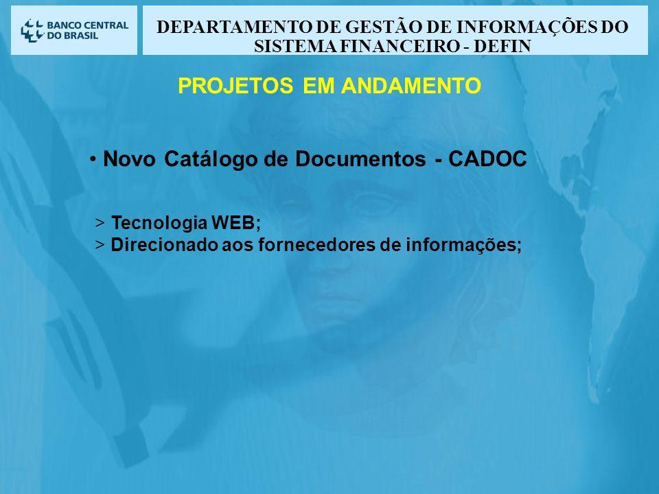 Novo Catálogo de Documentos - CADOC > Tecnologia WEB; > Direcionado aos fornecedores de informações; PROJETOS EM ANDAMENTO DEPARTAMENTO DE GESTÃO DE INFORMAÇÕES DO SISTEMA FINANCEIRO - DEFIN