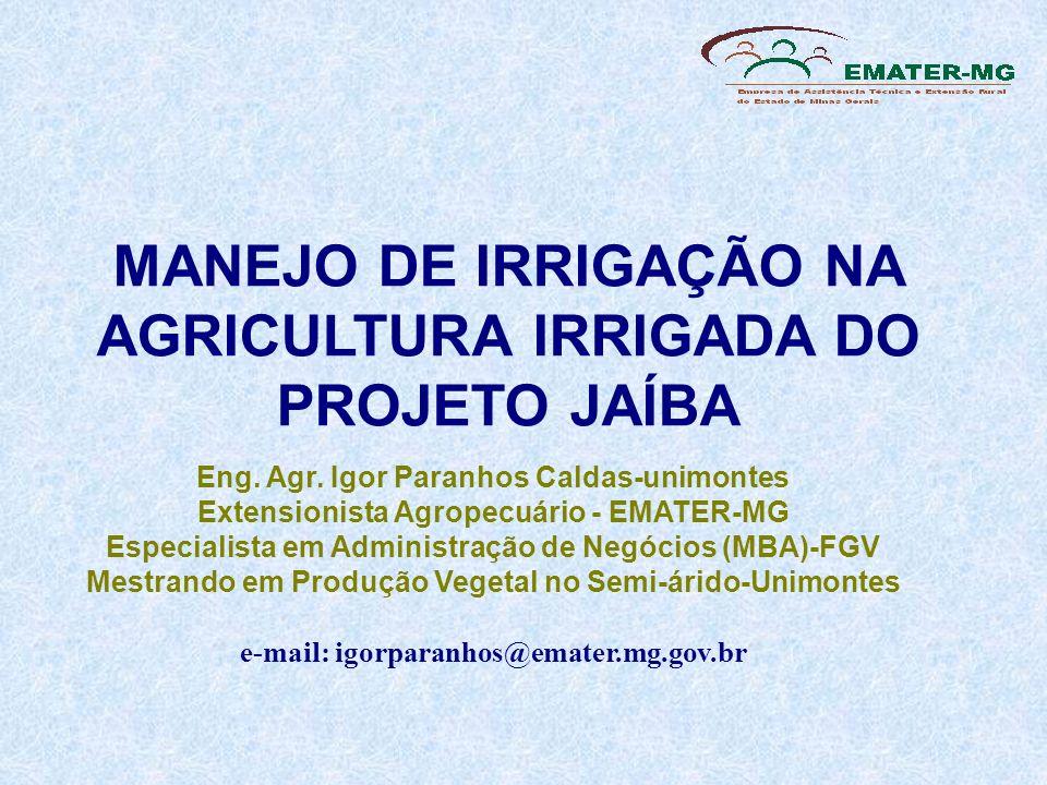 MANEJO DE IRRIGAÇÃO NA AGRICULTURA IRRIGADA DO PROJETO JAÍBA Eng. Agr. Igor Paranhos Caldas-unimontes Extensionista Agropecuário - EMATER-MG Especiali
