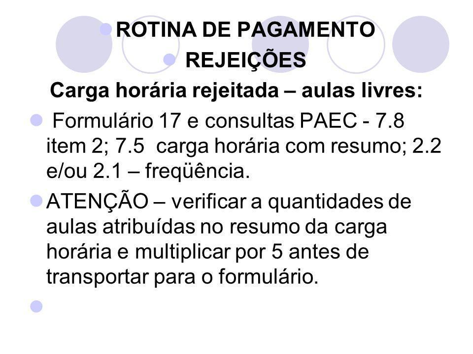 ROTINA DE PAGAMENTO REJEIÇÕES Carga horária rejeitada – aulas livres: Formulário 17 e consultas PAEC - 7.8 item 2; 7.5 carga horária com resumo; 2.2 e