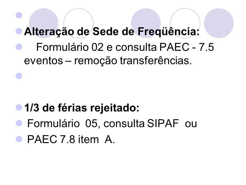 Alteração de Sede de Freqüência: Formulário 02 e consulta PAEC - 7.5 eventos – remoção transferências. 1/3 de férias rejeitado: Formulário 05, consult