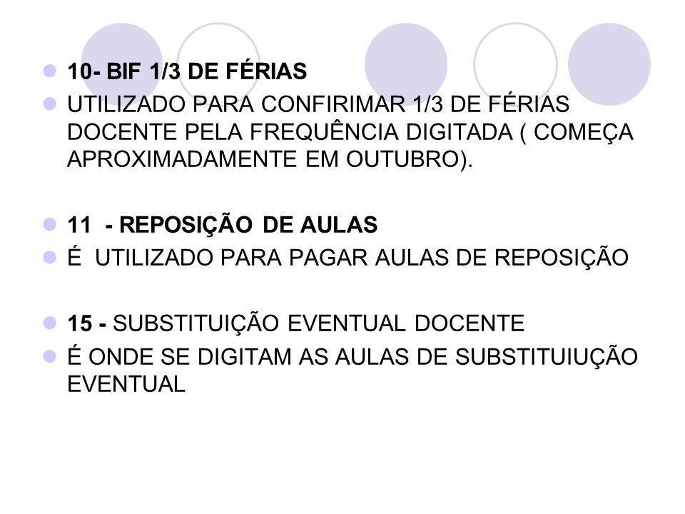 10- BIF 1/3 DE FÉRIAS UTILIZADO PARA CONFIRIMAR 1/3 DE FÉRIAS DOCENTE PELA FREQUÊNCIA DIGITADA ( COMEÇA APROXIMADAMENTE EM OUTUBRO). 11 - REPOSIÇÃO DE