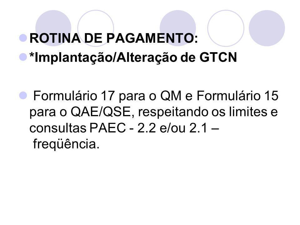 ROTINA DE PAGAMENTO: *Implantação/Alteração de GTCN Formulário 17 para o QM e Formulário 15 para o QAE/QSE, respeitando os limites e consultas PAEC -